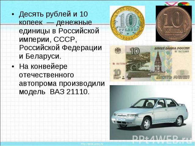 Десять рублей и 10 копеек — денежные единицы в Российской империи, СССР, Российской Федерации и Беларуси. На конвейере отечественного автопрома производили модель ВАЗ 21110.