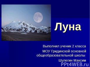 Луна Выполнил ученик 2 класса МОУ Гридинской основной общеобразовательной школы
