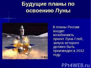Будущие планы по освоению Луны В планы России входит возобновить проект Луна-Гло
