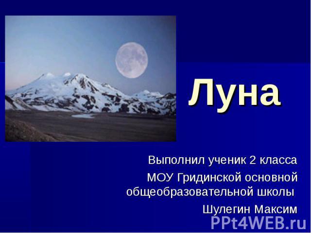 Луна Выполнил ученик 2 класса МОУ Гридинской основной общеобразовательной школы Шулегин Максим