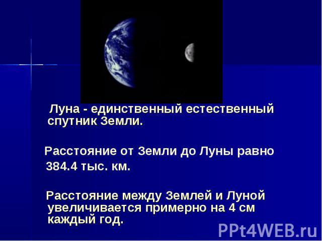 Луна - единственный естественный спутник Земли. Расстояние от Земли до Луны равно 384.4 тыс. км. Расстояние между Землей и Луной увеличивается примерно на 4 см каждый год.