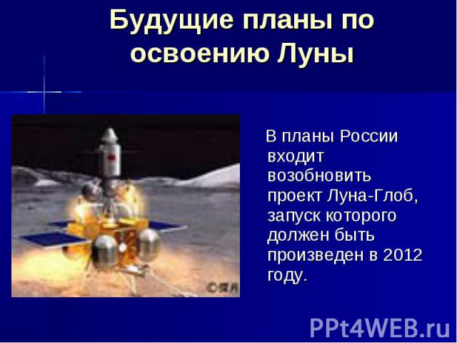 Будущие планы по освоению Луны В планы России входит возобновить проект Луна-Глоб, запуск которого должен быть произведен в 2012 году.