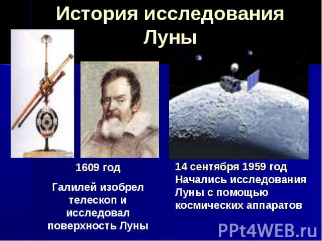 История исследования Луны 1609 год Галилей изобрел телескоп и исследовал поверхность Луны 14 сентября 1959 год Начались исследования Луны с помощью космических аппаратов
