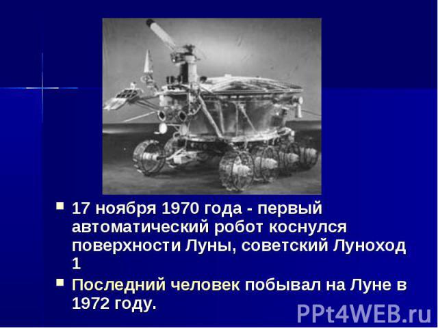 17 ноября 1970 года - первый автоматический робот коснулся поверхности Луны, советский Луноход 1 Последний человек побывал на Луне в 1972 году.