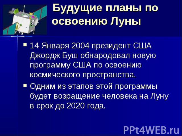 Будущие планы по освоению Луны 14 Января 2004 президент США Джордж Буш обнародовал новую программу США по освоению космического пространства. Одним из этапов этой программы будет возращение человека на Луну в срок до 2020 года.