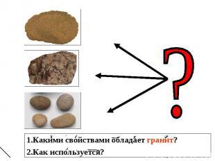 1.Какими свойствами обладает гранит? 2.Как используется?
