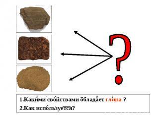 1.Какими свойствами обладает глина ? 2.Как используется?
