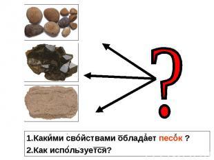 1.Какими свойствами обладает песок ? 2.Как используется?
