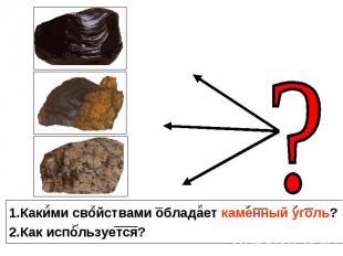 1.Какими свойствами обладает каменный уголь? 2.Как используется?
