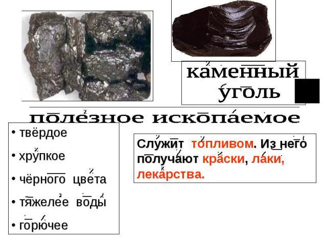 каменный уголь полезное ископаемое твёрдое хрупкое чёрного цвета тяжелее воды горючее Служит топливом. Из него получают краски, лаки, лекарства.