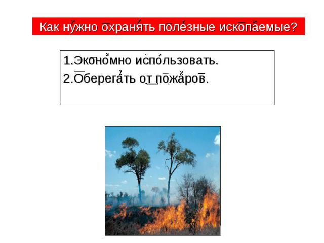 Как нужно охранять полезные ископаемые? 1.Экономно использовать. 2.Оберегать от пожаров.