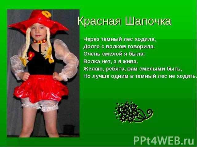 Красная Шапочка Через темный лес ходила, Долго с волком говорила. Очень смелой я была: Волка нет, а я жива. Желаю, ребята, вам смелыми быть, Но лучше одним в темный лес не ходить.