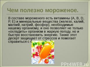Чем полезно мороженое. В составе мороженого есть витамины (А, В, D, Р, Е) и мине