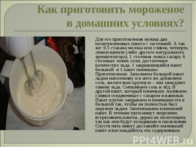 Как приготовить мороженое в домашних условиях?Для его приготовления нужны два полиэтиленовых пакета с застежкой. А так же: 0,5 стакана молока или сливок, четверть ложки ванили (либо другого натурального ароматизатора), 1 столовая ложка сахара. 6 сто…
