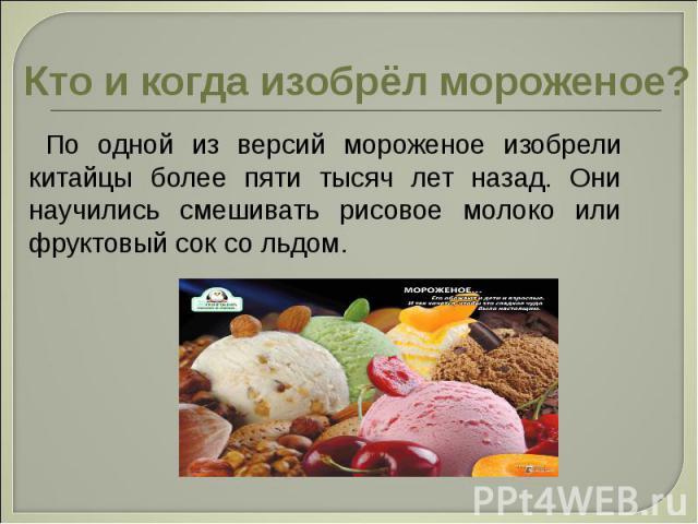 Кто и когда изобрёл мороженое? По одной из версий мороженое изобрели китайцы более пяти тысяч лет назад. Они научились смешивать рисовое молоко или фруктовый сок со льдом.