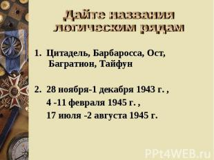 Дайте названия логическим рядам 1. Цитадель, Барбаросса, Ост, Багратион, Тайфун