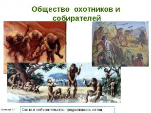 Общество охотников и собирателей Охота и собирательство продолжалось сотни тысяч