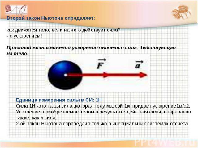 Второй закон Ньютона определяет: как движется тело, если на него действует сила? - с ускорением! Причиной возникновения ускорения является сила, действующая на тело. Единица измерения силы в СИ: 1Н Сила 1Н -это такая сила ,которая телу массой 1кг пр…