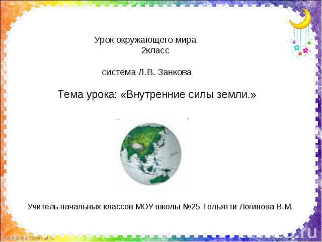 Урок окружающего мира 2класс система Л.В. Занкова Тема урока: «Внутренние силы земли.» Учитель начальных классов МОУ школы №25 Тольятти Логинова В.М.