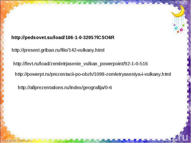 http://pedsovet.su/load/106-1-0-3205?lCSO6R http://present.griban.ru/file/142-vulkany.html http://fevt.ru/load/zemletrjasenie_vulkan_powerpoint/92-1-0-516 http://powerpt.ru/prezentacii-po-obzh/1098-zemletryaseniya-i-vulkany.html http://allprezentati…