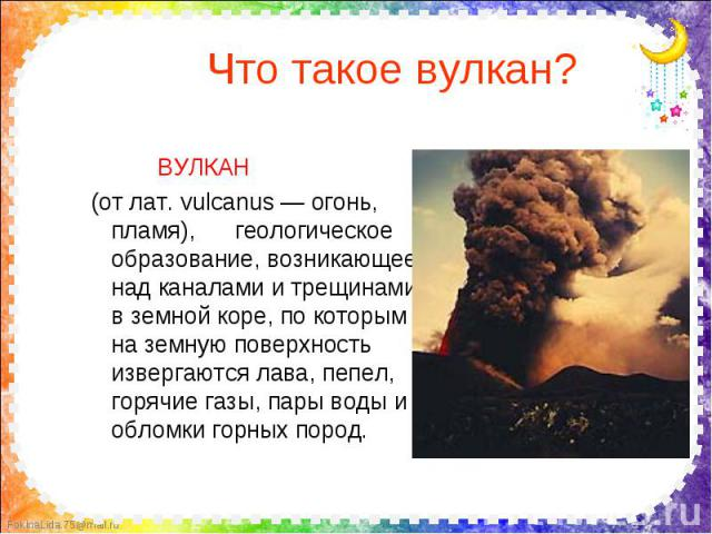 Что такое вулкан? ВУЛКАН (от лат. vulcanus — огонь, пламя), геологическое образование, возникающее над каналами и трещинами в земной коре, по которым на земную поверхность извергаются лава, пепел, горячие газы, пары воды и обломки горных пород.