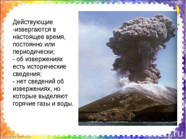 Действующие -извергаются в настоящее время, постоянно или периодически; - об извержениях есть исторические сведения; - нет сведений об извержениях, но которые выделяют горячие газы и воды.