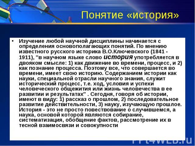 Понятие «история» Изучение любой научной дисциплины начинается с определения основополагающих понятий. По мнению известного русского историка В.О.Ключевского (1841 - 1911),