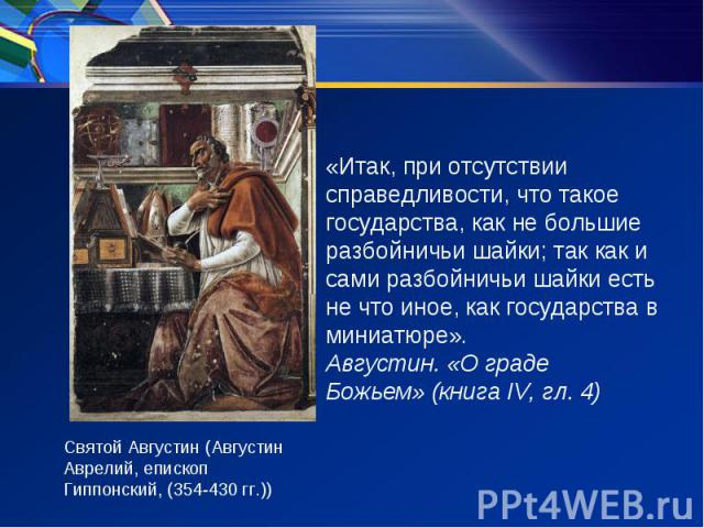 «Итак, при отсутствии справедливости, что такое государства, как не большие разбойничьи шайки; так как и сами разбойничьи шайки есть не что иное, как государства в миниатюре». Августин. «О граде Божьем»(книга IV, гл. 4) Святой Августин (Августин Ав…