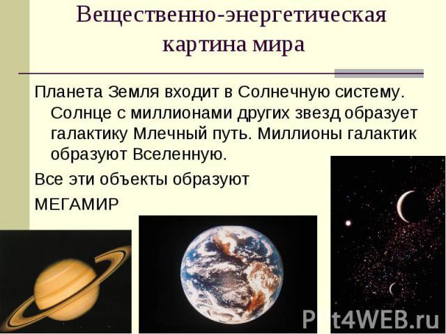 Вещественно-энергетическая картина мира Планета Земля входит в Солнечную систему. Солнце с миллионами других звезд образует галактику Млечный путь. Миллионы галактик образуют Вселенную. Все эти объекты образуют МЕГАМИР