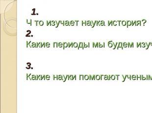1. Ч то изучает наука история? 2. Какие периоды мы будем изучать на уроках истор