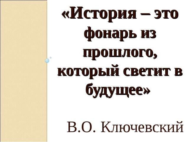 «История – это фонарь из прошлого, который светит в будущее» В.О. Ключевский