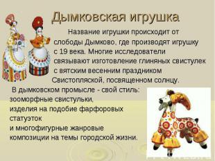 Дымковская игрушка Название игрушки происходит от слободы Дымково, где производя