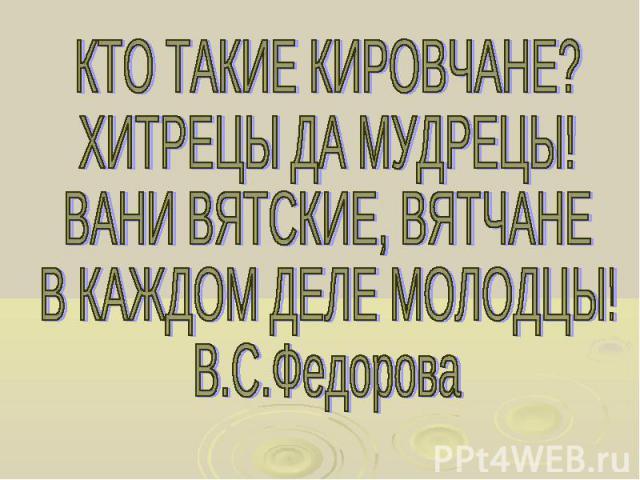 КТО ТАКИЕ КИРОВЧАНЕ? ХИТРЕЦЫ ДА МУДРЕЦЫ! ВАНИ ВЯТСКИЕ, ВЯТЧАНЕ В КАЖДОМ ДЕЛЕ МОЛОДЦЫ! В.С.Федорова