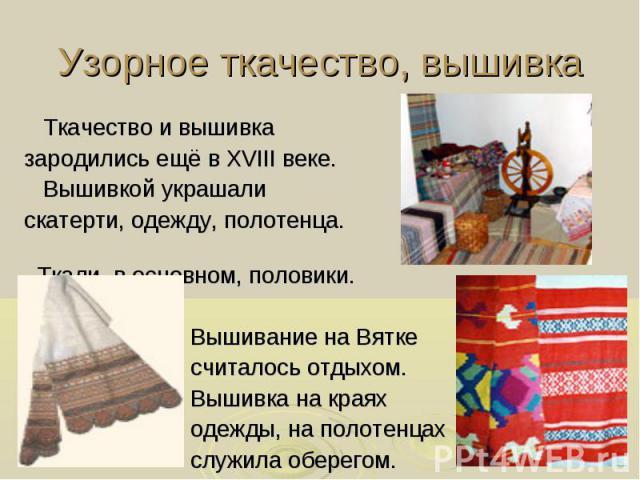 Узорное ткачество, вышивка Ткачество и вышивка зародились ещё в XVIII веке. Вышивкой украшали скатерти, одежду, полотенца. Ткали, в основном, половики. Вышивание на Вятке считалось отдыхом. Вышивка на краях одежды, на полотенцах служила оберегом.