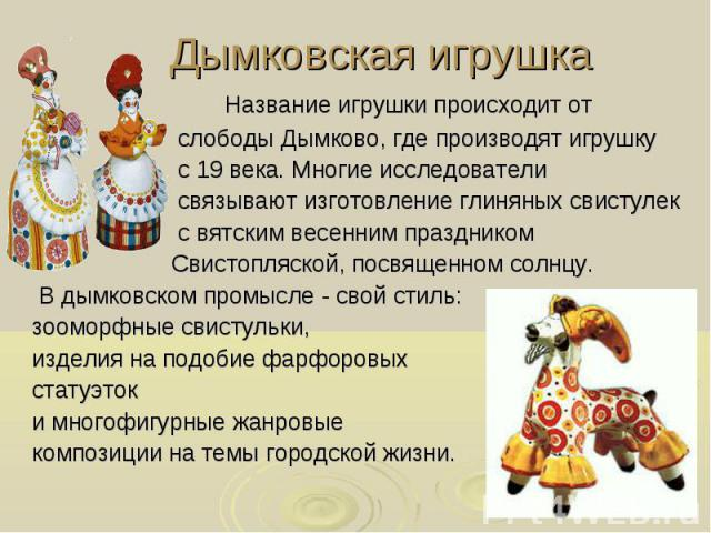 Дымковская игрушка Название игрушки происходит от слободы Дымково, где производят игрушку с 19 века. Многие исследователи связывают изготовление глиняных свистулек с вятским весенним праздником Свистопляской, посвященном солнцу. В дымковском промысл…