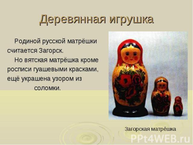 Деревянная игрушка Родиной русской матрёшки считается Загорск. Но вятская матрёшка кроме росписи гуашевыми красками, ещё украшена узором из соломки. Загорская матрёшка