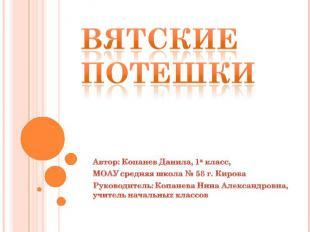 Вятские потешки Автор: Копанев Данила, 1а класс, МОАУ средняя школа № 58 г. Киро