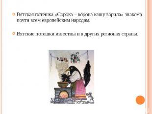 Вятская потешка «Сорока – ворона кашу варила» знакома почти всем европейским нар