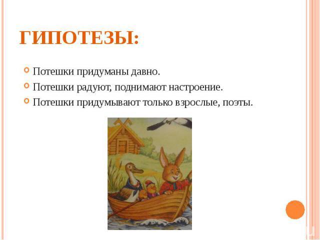 Гипотезы: Потешки придуманы давно. Потешки радуют, поднимают настроение. Потешки придумывают только взрослые, поэты.