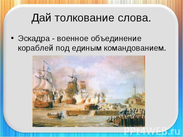 Дай толкование слова. Эскадра - военное объединение кораблей под единым командованием.