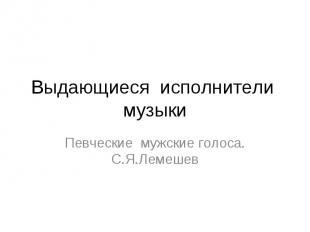Выдающиеся исполнители му зыки Певческие мужские голоса. С.Я.Лемешев