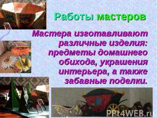 Работы мастеров Мастера изготавливают различные изделия: предметы домашнего обих