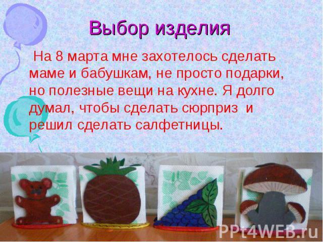 Выбор изделия На 8 марта мне захотелось сделать маме и бабушкам, не просто подарки, но полезные вещи на кухне. Я долго думал, чтобы сделать сюрприз и решил сделать салфетницы.