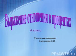 Выражение отношения в процентах 6 класс Учитель математики Садчикова О.М.