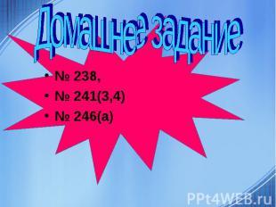 Домашнее задание № 238, № 241(3,4) № 246(а)
