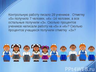 Контрольную работу писало 28 учеников . Отметку «5» получило 7 человек, «4» -14