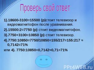Проверь свой ответ 1).18600-3100=15500 (р)стоит телевизор и видеомагнитофон посл