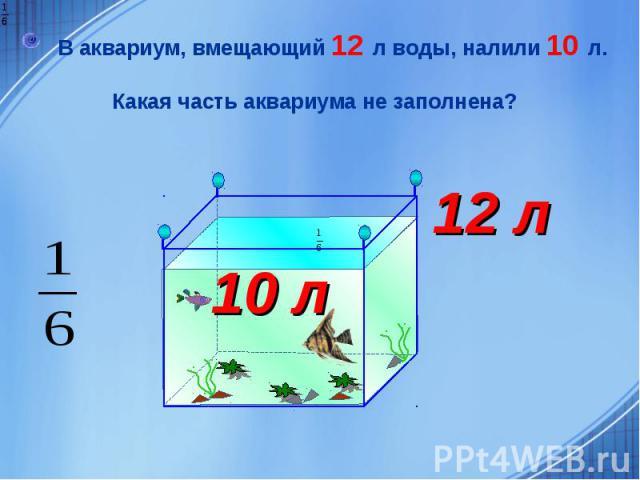 В аквариум, вмещающий 12 л воды, налили 10 л. Какая часть аквариума не заполнена?
