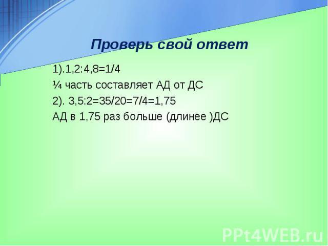 Проверь свой ответ 1).1,2:4,8=1/4 ¼ часть составляет АД от ДС 2). 3,5:2=35/20=7/4=1,75 АД в 1,75 раз больше (длинее )ДС