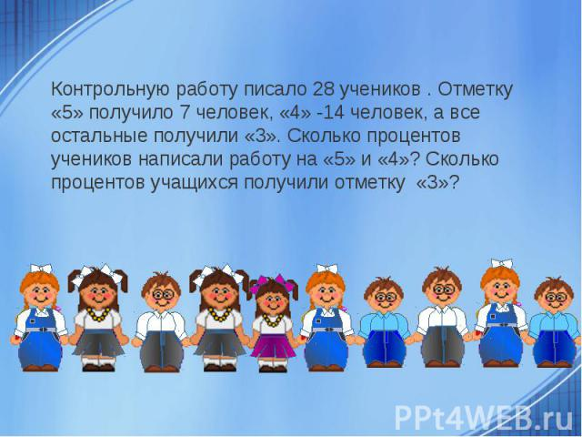 Контрольную работу писало 28 учеников . Отметку «5» получило 7 человек, «4» -14 человек, а все остальные получили «3». Сколько процентов учеников написали работу на «5» и «4»? Сколько процентов учащихся получили отметку «3»?